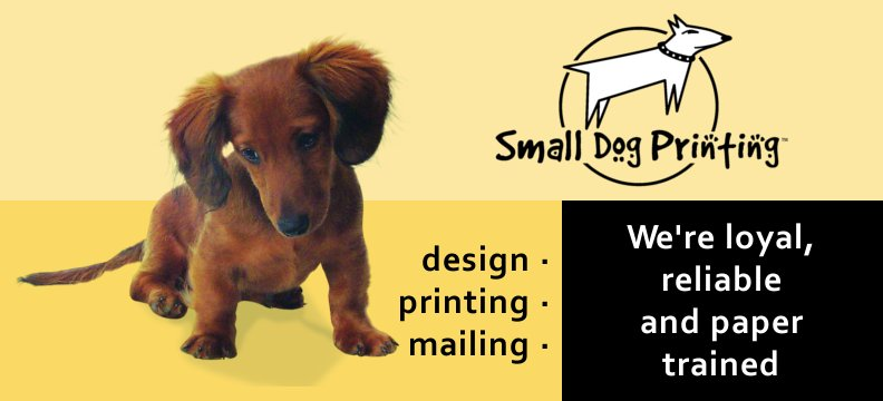 Small Dog Printing. We're loyal, reliable and paper trained!